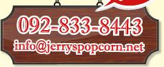 TEL:092-833-8443 / MAIL: info @jerryspopcorn.net